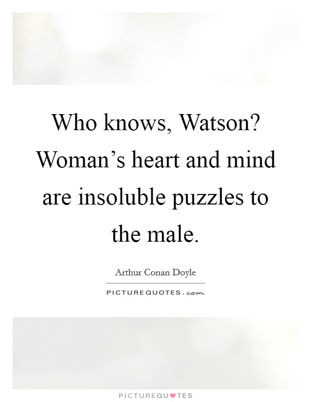 Who knows, Watson? Woman's heart and mind are insoluble puzzles to the male Picture Quote #1