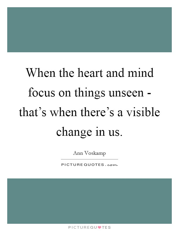 When the heart and mind focus on things unseen - that's when there's a visible change in us Picture Quote #1