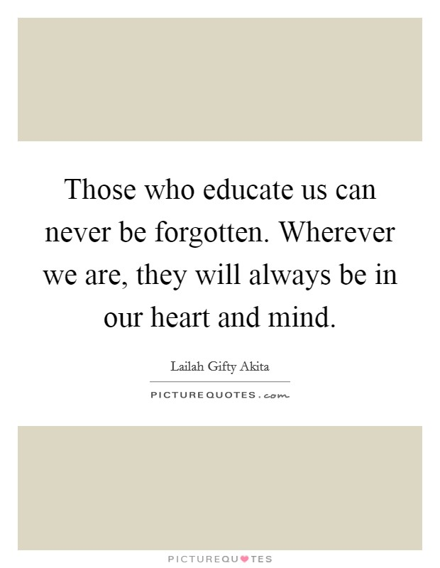 Those who educate us can never be forgotten. Wherever we are, they will always be in our heart and mind Picture Quote #1
