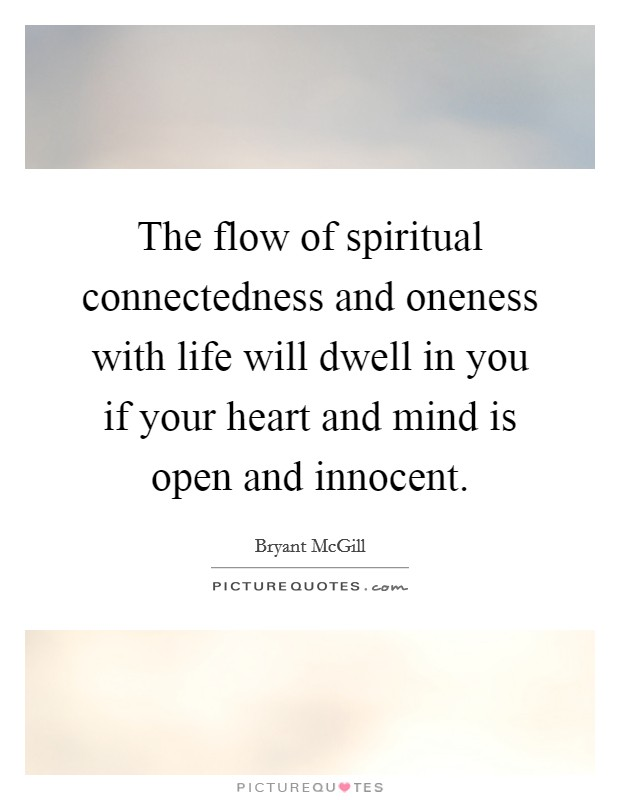 The flow of spiritual connectedness and oneness with life will dwell in you if your heart and mind is open and innocent Picture Quote #1