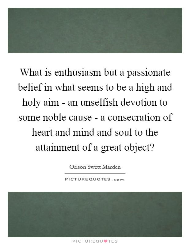 What is enthusiasm but a passionate belief in what seems to be a high and holy aim - an unselfish devotion to some noble cause - a consecration of heart and mind and soul to the attainment of a great object? Picture Quote #1