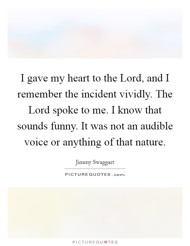 I gave my heart to the Lord, and I remember the incident vividly. The Lord spoke to me. I know that sounds funny. It was not an audible voice or anything of that nature Picture Quote #1