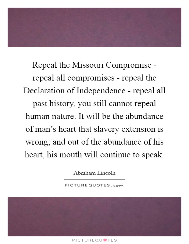 Repeal the Missouri Compromise - repeal all compromises - repeal the Declaration of Independence - repeal all past history, you still cannot repeal human nature. It will be the abundance of man's heart that slavery extension is wrong; and out of the abundance of his heart, his mouth will continue to speak Picture Quote #1