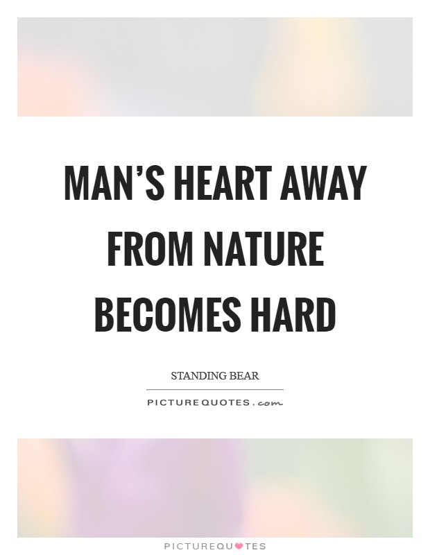 Man's heart away from nature becomes hard Picture Quote #1