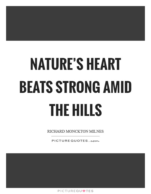 Nature's heart beats strong amid the hills Picture Quote #1