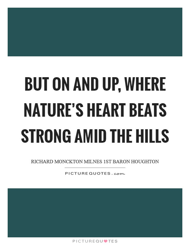 But on and up, where Nature's heart Beats strong amid the hills Picture Quote #1