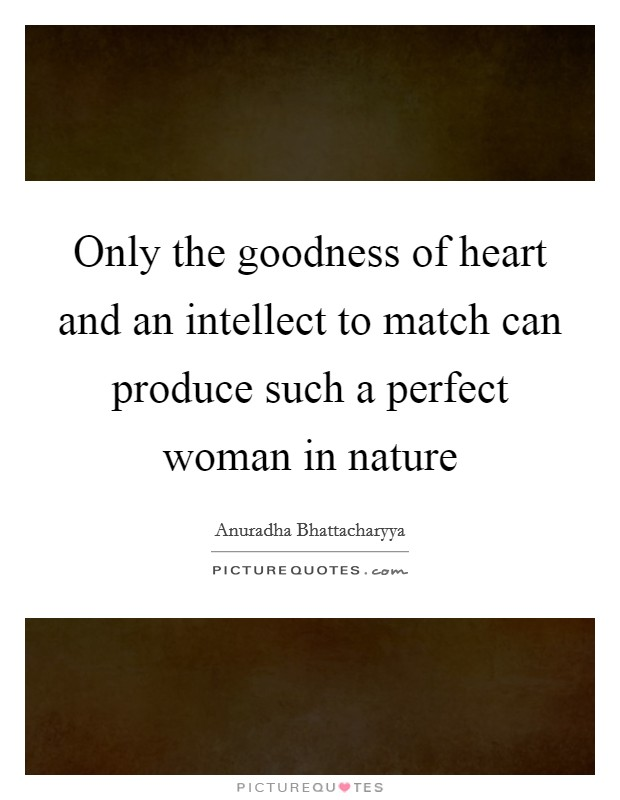 Only the goodness of heart and an intellect to match can produce such a perfect woman in nature Picture Quote #1