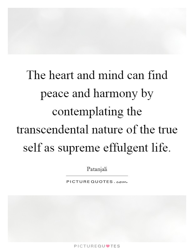 The heart and mind can find peace and harmony by contemplating the transcendental nature of the true self as supreme effulgent life Picture Quote #1
