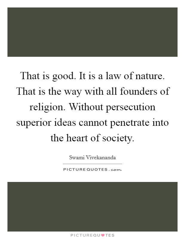 That is good. It is a law of nature. That is the way with all founders of religion. Without persecution superior ideas cannot penetrate into the heart of society Picture Quote #1