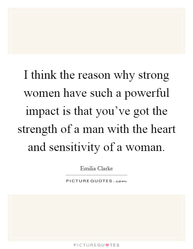 I think the reason why strong women have such a powerful impact is that you've got the strength of a man with the heart and sensitivity of a woman Picture Quote #1