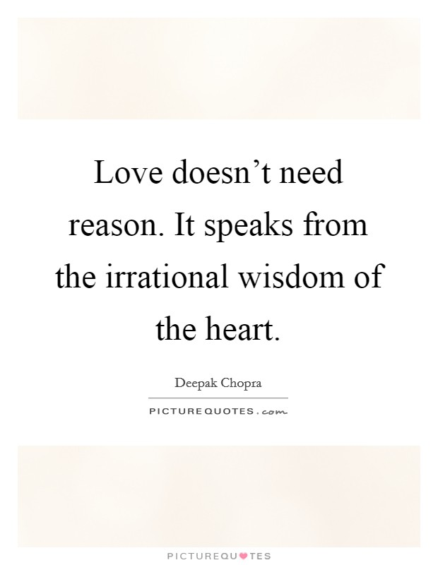 Love doesn't need reason. It speaks from the irrational wisdom of the heart Picture Quote #1