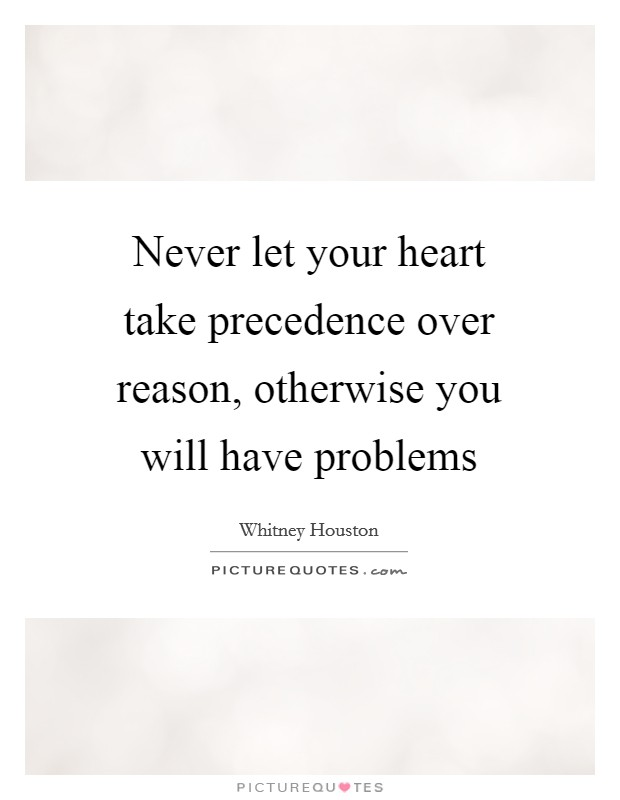 Never let your heart take precedence over reason, otherwise you will have problems Picture Quote #1