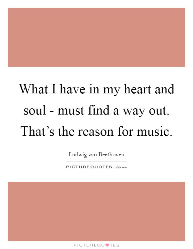 What I have in my heart and soul - must find a way out. That's the reason for music Picture Quote #1