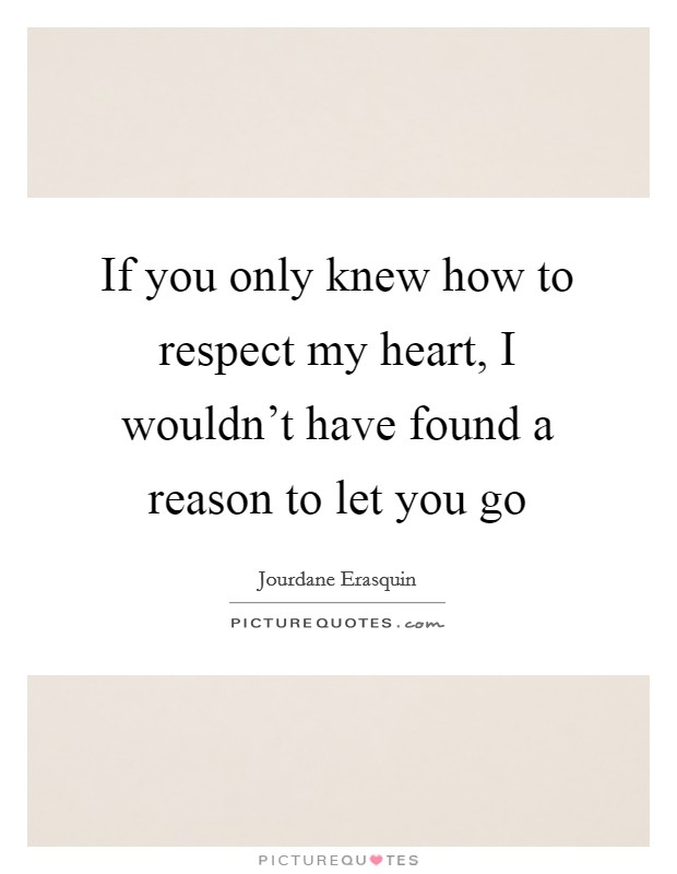 If you only knew how to respect my heart, I wouldn't have found a reason to let you go Picture Quote #1