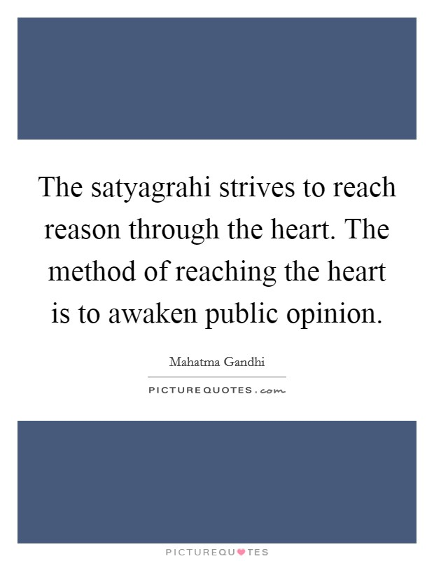The satyagrahi strives to reach reason through the heart. The method of reaching the heart is to awaken public opinion Picture Quote #1