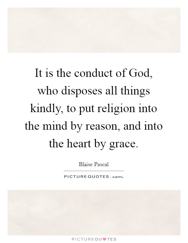 It is the conduct of God, who disposes all things kindly, to put religion into the mind by reason, and into the heart by grace Picture Quote #1