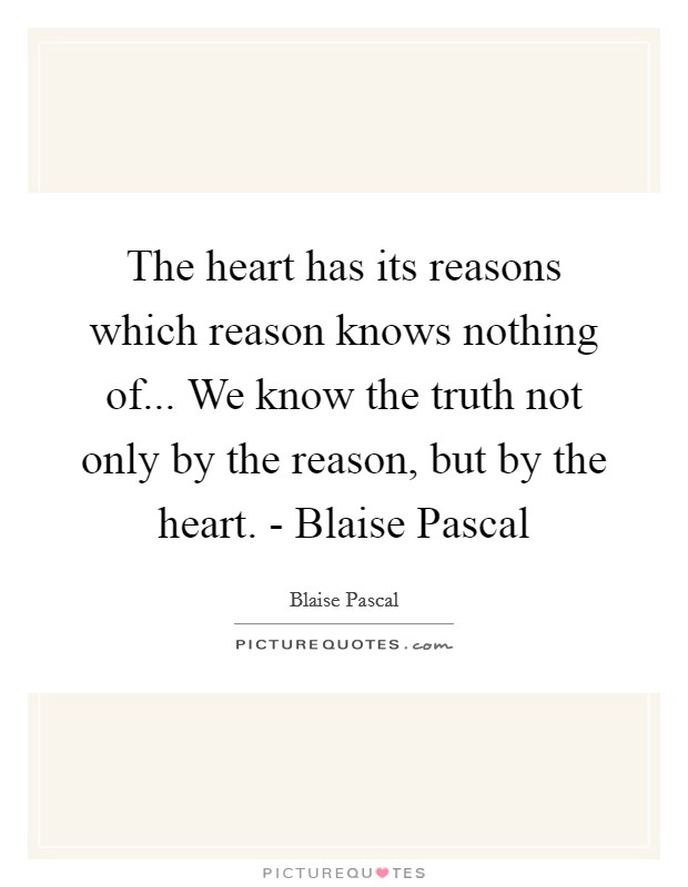 The heart has its reasons which reason knows nothing of... We know the truth not only by the reason, but by the heart. - Blaise Pascal Picture Quote #1