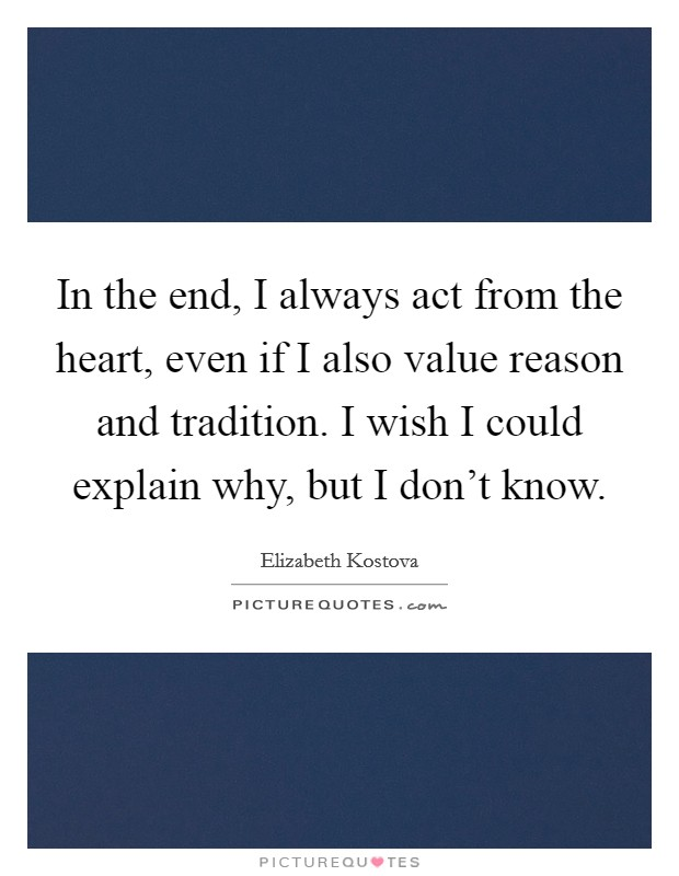 In the end, I always act from the heart, even if I also value reason and tradition. I wish I could explain why, but I don't know Picture Quote #1