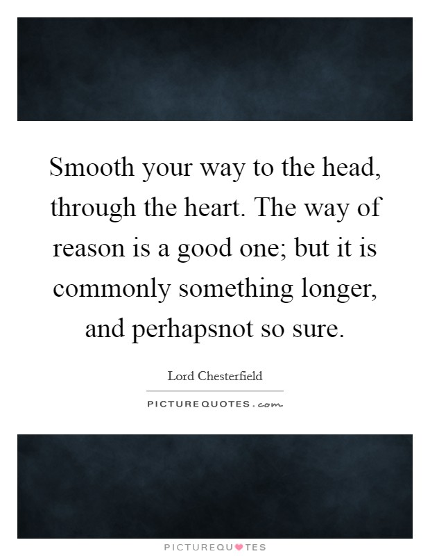 Smooth your way to the head, through the heart. The way of reason is a good one; but it is commonly something longer, and perhapsnot so sure Picture Quote #1