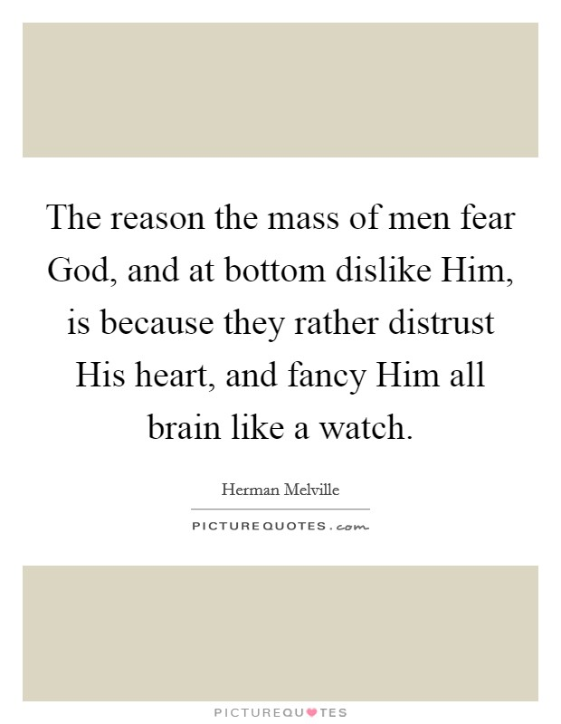 The reason the mass of men fear God, and at bottom dislike Him, is because they rather distrust His heart, and fancy Him all brain like a watch Picture Quote #1