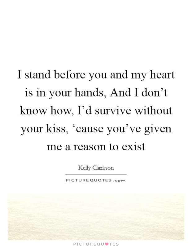 I stand before you and my heart is in your hands, And I don't know how, I'd survive without your kiss, 'cause you've given me a reason to exist Picture Quote #1