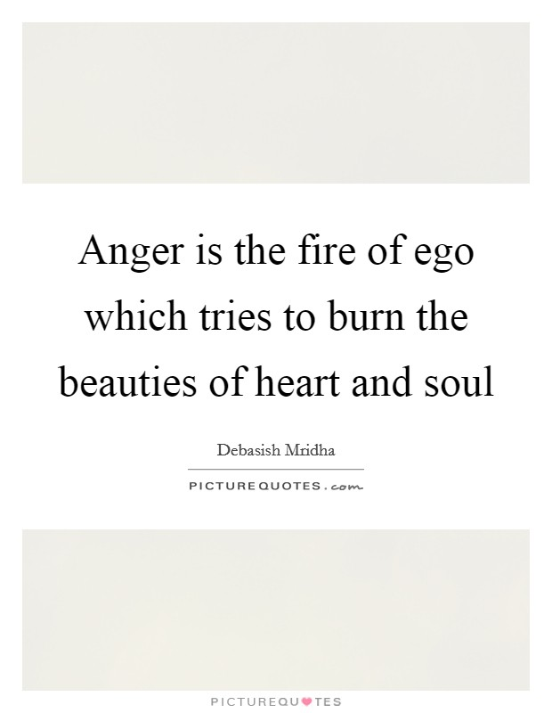 Anger is the fire of ego which tries to burn the beauties of heart and soul Picture Quote #1