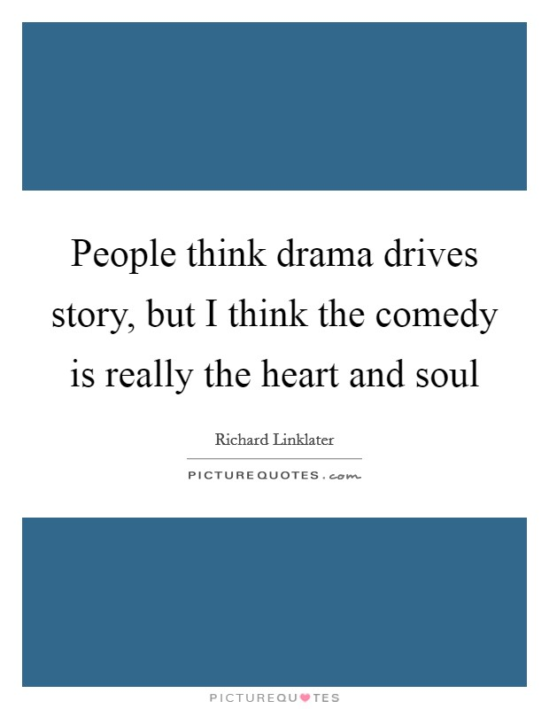 People think drama drives story, but I think the comedy is really the heart and soul Picture Quote #1