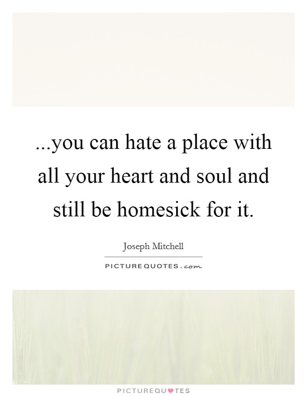 ...you can hate a place with all your heart and soul and still be homesick for it Picture Quote #1