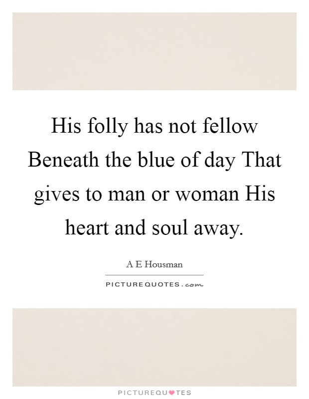 His folly has not fellow Beneath the blue of day That gives to man or woman His heart and soul away Picture Quote #1