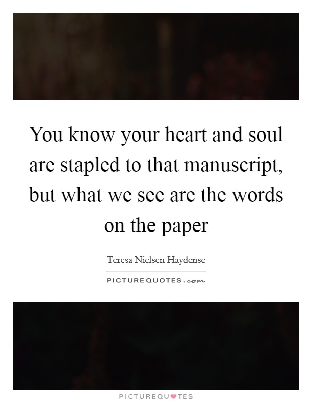 You know your heart and soul are stapled to that manuscript, but what we see are the words on the paper Picture Quote #1