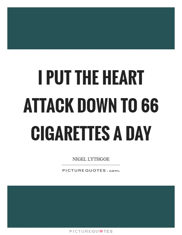 I put the heart attack down to 66 cigarettes a day Picture Quote #1