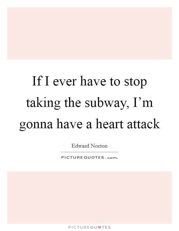 If I ever have to stop taking the subway, I'm gonna have a heart attack Picture Quote #1