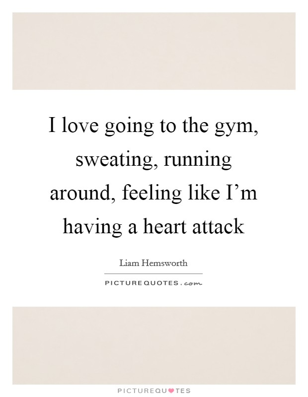 I love going to the gym, sweating, running around, feeling like I'm having a heart attack Picture Quote #1