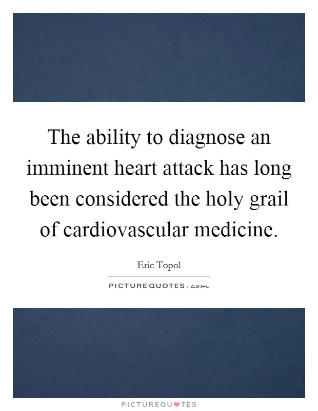 The ability to diagnose an imminent heart attack has long been considered the holy grail of cardiovascular medicine Picture Quote #1