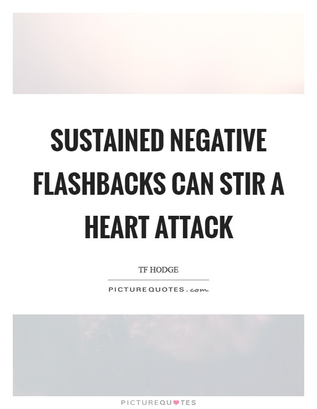Sustained negative flashbacks can stir a heart attack Picture Quote #1