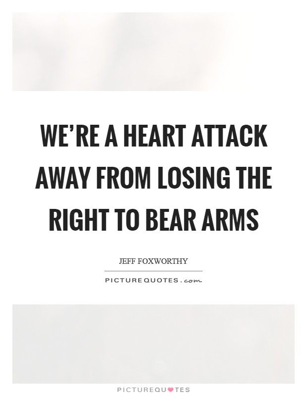 We're a heart attack away from losing the right to bear arms Picture Quote #1