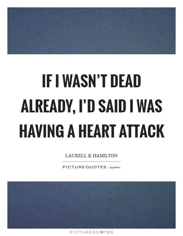 If I wasn't dead already, I'd said I was having a heart attack Picture Quote #1