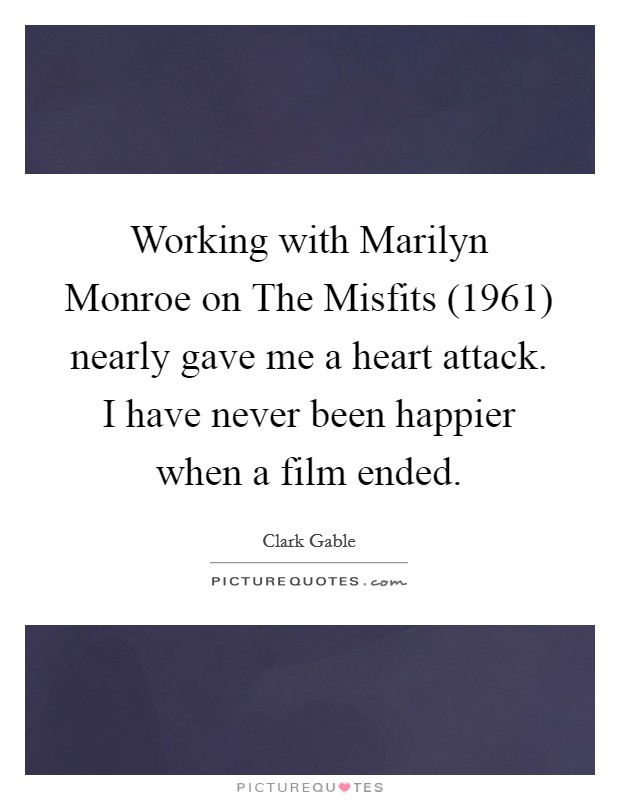 Working with Marilyn Monroe on The Misfits (1961) nearly gave me a heart attack. I have never been happier when a film ended. Picture Quote #1