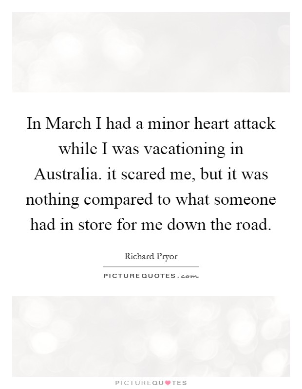 In March I had a minor heart attack while I was vacationing in Australia. it scared me, but it was nothing compared to what someone had in store for me down the road Picture Quote #1