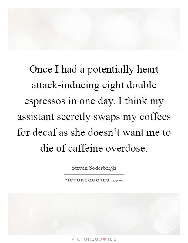 Once I had a potentially heart attack-inducing eight double espressos in one day. I think my assistant secretly swaps my coffees for decaf as she doesn't want me to die of caffeine overdose Picture Quote #1