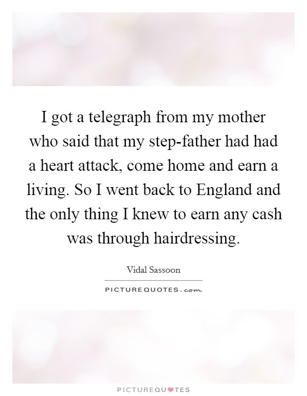 I got a telegraph from my mother who said that my step-father had had a heart attack, come home and earn a living. So I went back to England and the only thing I knew to earn any cash was through hairdressing. Picture Quote #1