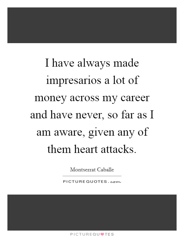 I have always made impresarios a lot of money across my career and have never, so far as I am aware, given any of them heart attacks Picture Quote #1
