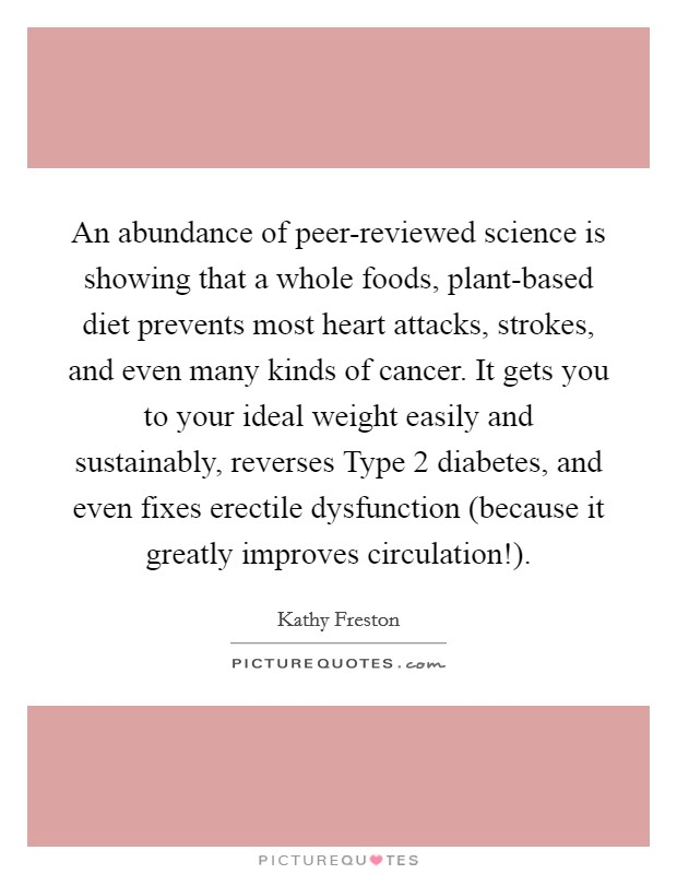 An abundance of peer-reviewed science is showing that a whole foods, plant-based diet prevents most heart attacks, strokes, and even many kinds of cancer. It gets you to your ideal weight easily and sustainably, reverses Type 2 diabetes, and even fixes erectile dysfunction (because it greatly improves circulation!) Picture Quote #1