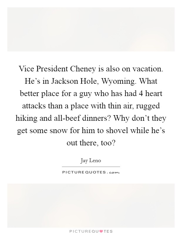Vice President Cheney is also on vacation. He's in Jackson Hole, Wyoming. What better place for a guy who has had 4 heart attacks than a place with thin air, rugged hiking and all-beef dinners? Why don't they get some snow for him to shovel while he's out there, too? Picture Quote #1
