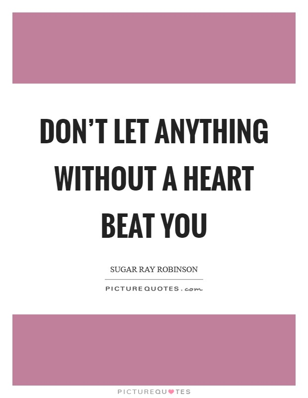 Don't let anything without a heart beat you Picture Quote #1