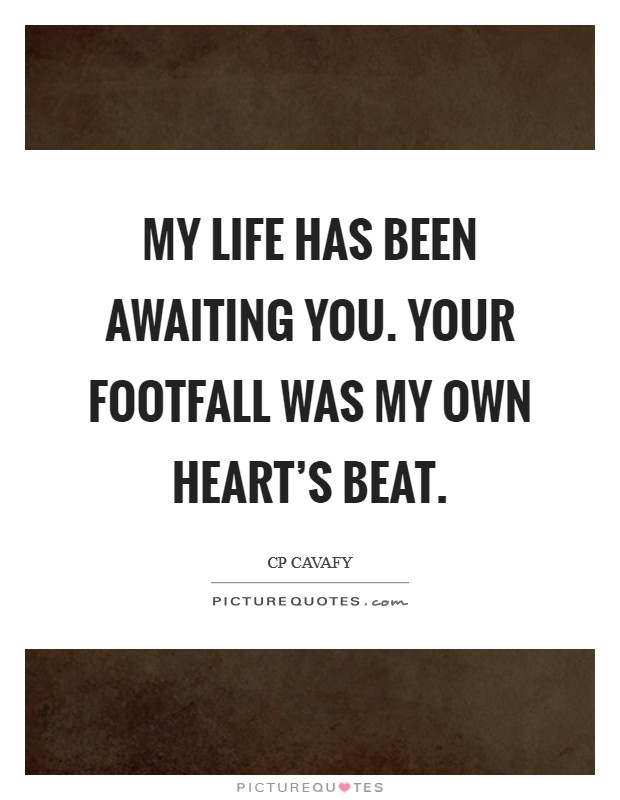 My life has been awaiting you. Your footfall was my own heart's beat Picture Quote #1