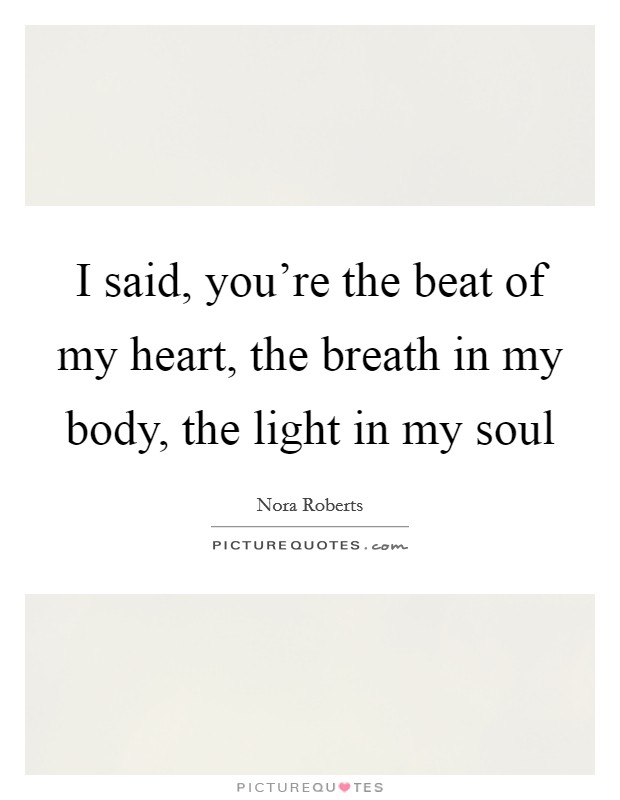 I said, you're the beat of my heart, the breath in my body, the light in my soul Picture Quote #1