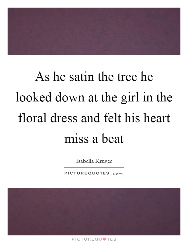 As he satin the tree he looked down at the girl in the floral dress and felt his heart miss a beat Picture Quote #1
