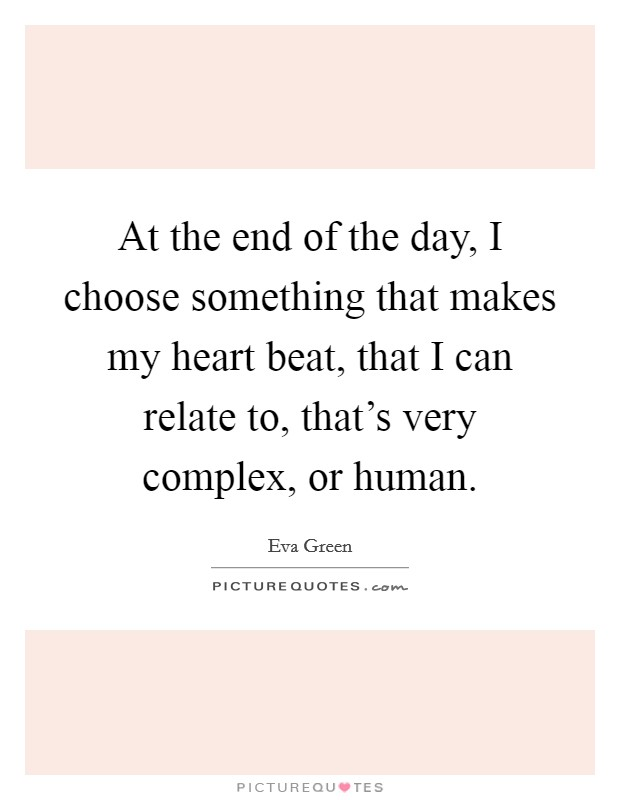 At the end of the day, I choose something that makes my heart beat, that I can relate to, that's very complex, or human Picture Quote #1