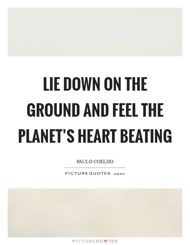 Lie down on the ground and feel the planet's heart beating Picture Quote #1